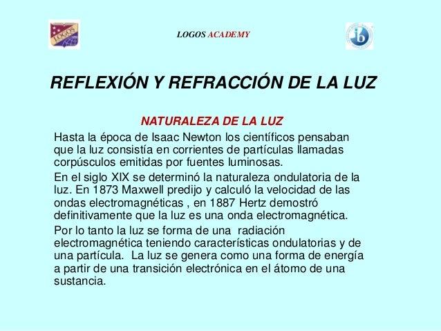 LOGOS ACADEMY  REFLEXIÓN Y REFRACCIÓN DE LA LUZ NATURALEZA DE LA LUZ Hasta la época de Isaac Newton los científicos pensab...