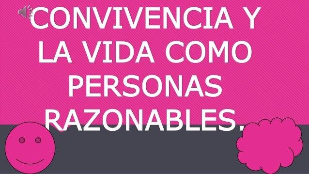 CONVIVENCIA Y LA VIDA COMO PERSONAS RAZONABLES.