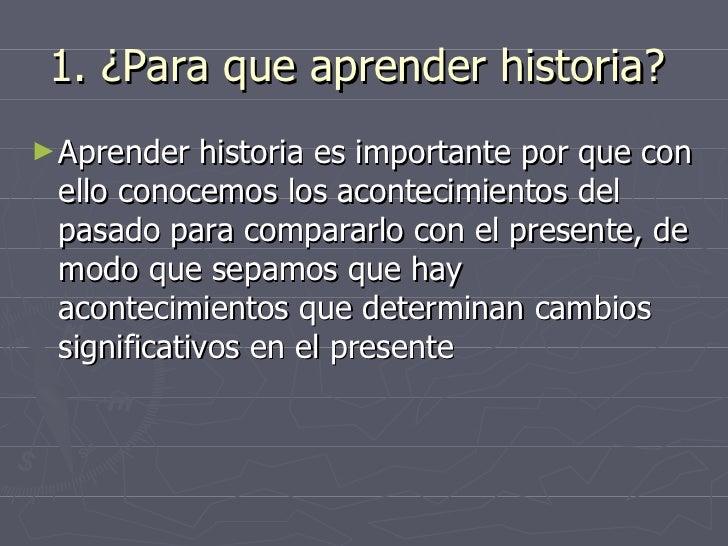 1. ¿Para que aprender historia?  <ul><li>Aprender historia es importante por que con ello conocemos los acontecimientos de...