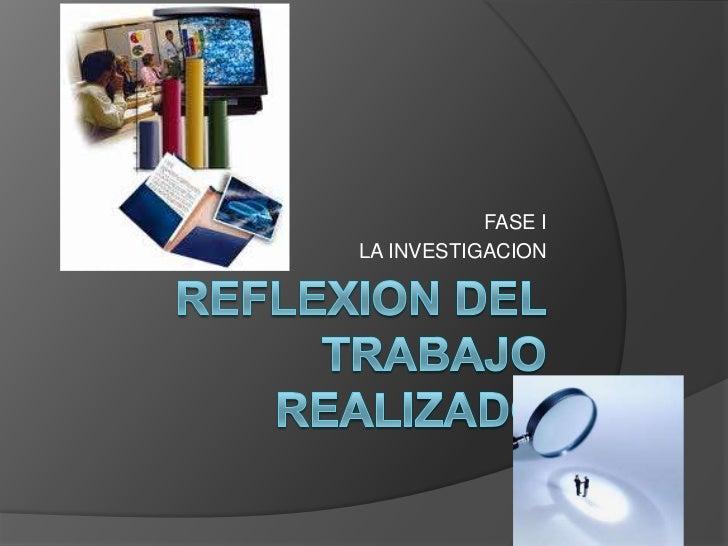 REFLEXION DEL TRABAJO REALIZADO<br />FASE I<br />LA INVESTIGACION<br />