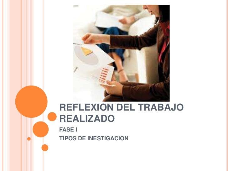 REFLEXION DEL TRABAJO REALIZADO<br />FASE I<br />TIPOS DE INESTIGACION<br />