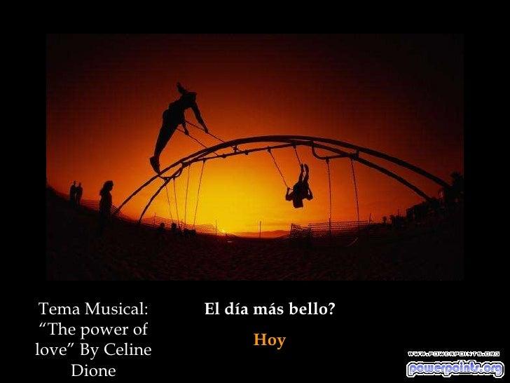 """Tema Musical:    El día más bello?  """"The power of                         Hoy love"""" By Celine     Dione"""