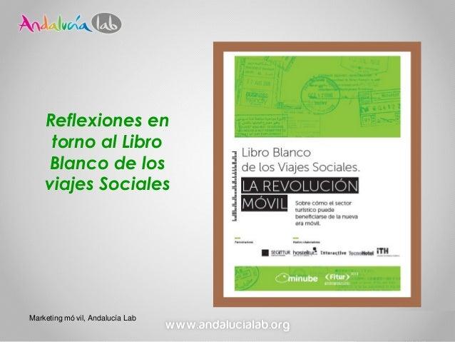 Reflexiones en     torno al Libro     Blanco de los    viajes SocialesMarketing mó vil, Andalucía Lab