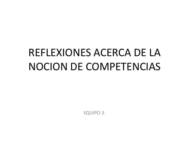 REFLEXIONES ACERCA DE LA NOCION DE COMPETENCIAS<br />EQUIPO 3.<br />