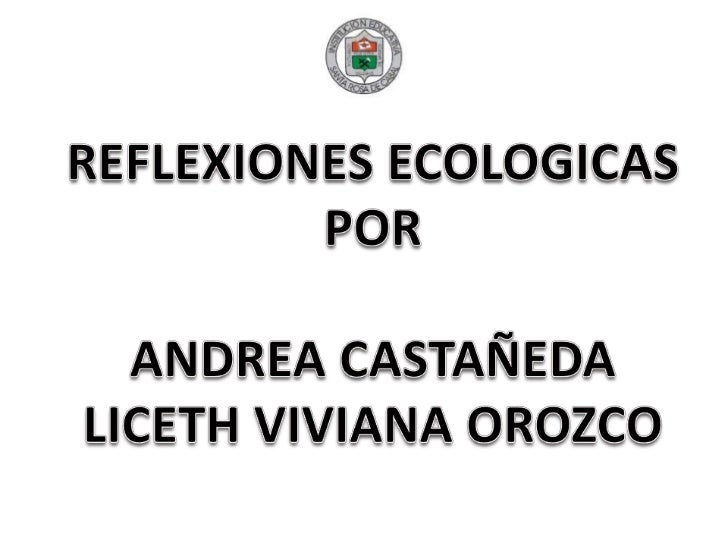 REFLEXIONES ECOLOGICAS POR ANDREA CASTAÑEDA LICETH VIVIANA OROZCO