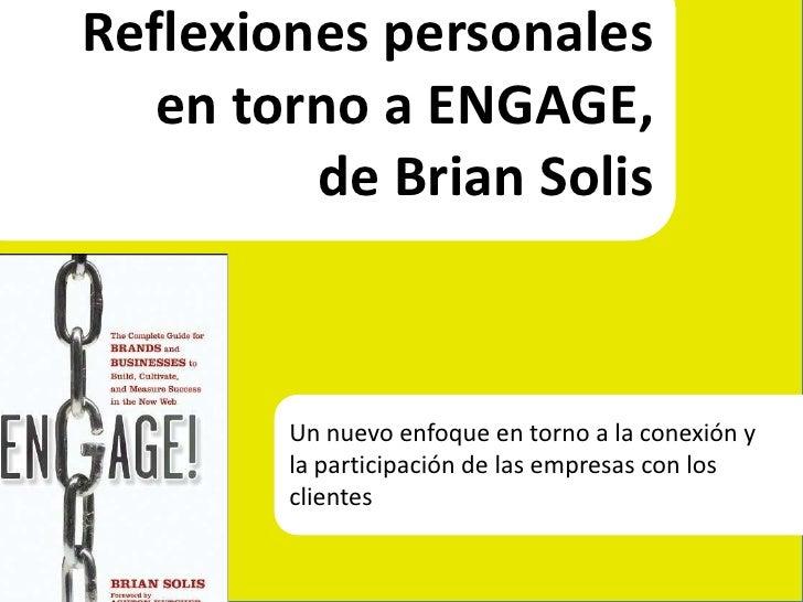Reflexiones personales <br />en torno a ENGAGE, <br />de Brian Solis<br />Un nuevo enfoque en torno a la conexión y <br />...