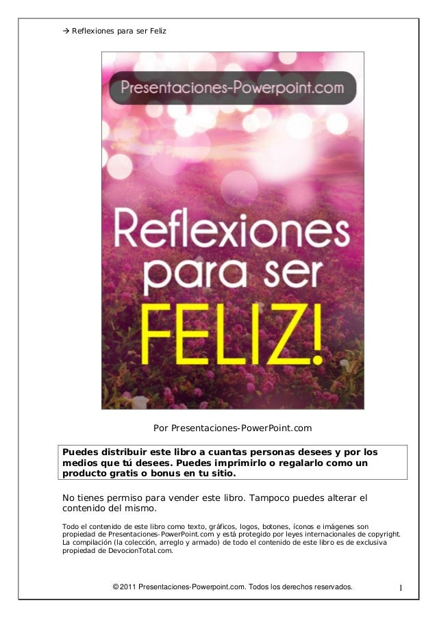 Reflexiones para ser FelizPor Presentaciones-PowerPoint.comPuedes distribuir este libro a cuantas personas desees y por lo...