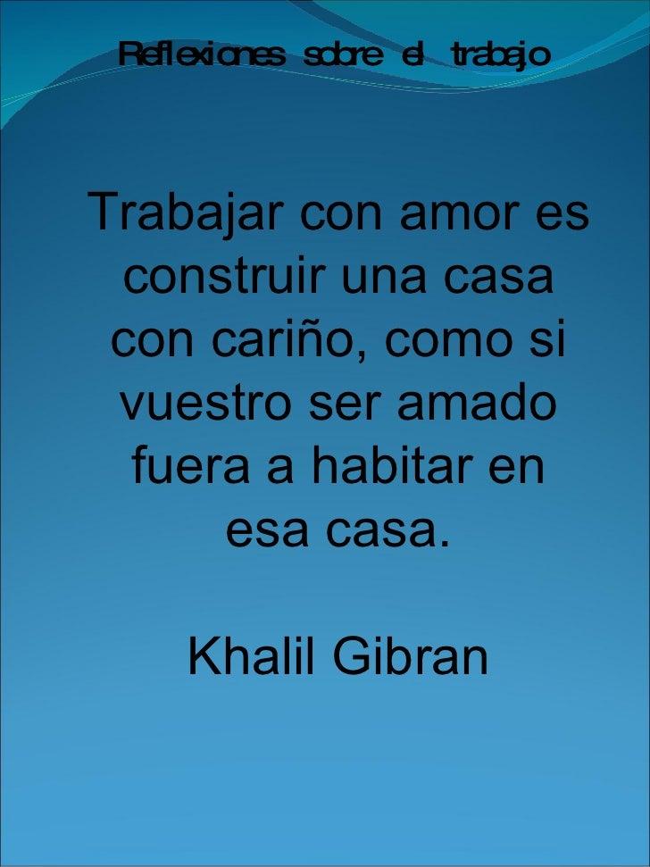 Trabajar con amor es construir una casa con cariño, como si vuestro ser amado fuera a habitar en esa casa. Khalil Gibran R...