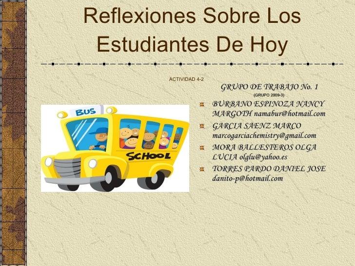 Reflexiones Sobre Los Estudiantes De Hoy ACTIVIDAD 4-2   <ul><li>GRUPO DE TRABAJO No. 1 </li></ul><ul><li>( GRUPO 2009-3 )...