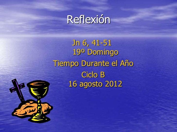 Reflexión     Jn 6, 41-51     19º DomingoTiempo Durante el Año        Ciclo B    16 agosto 2012