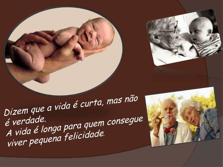 Dizem que a vida é curta, mas não é verdade.<br />A vida é longa para quem consegue viver pequena felicidade. <br />