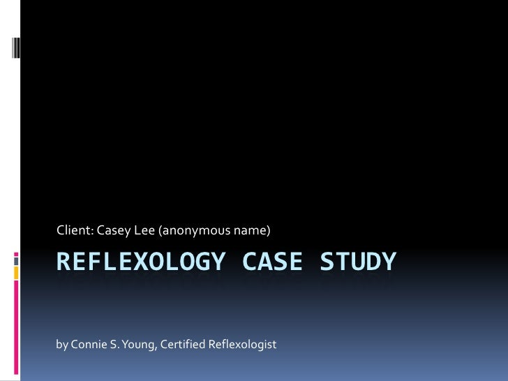 Client: Casey Lee (anonymous name)  REFLEXOLOGY CASE STUDY  by Connie S. Young, Certified Reflexologist