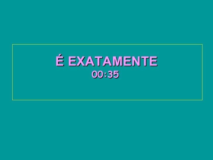 É EXATAMENTE   00:34