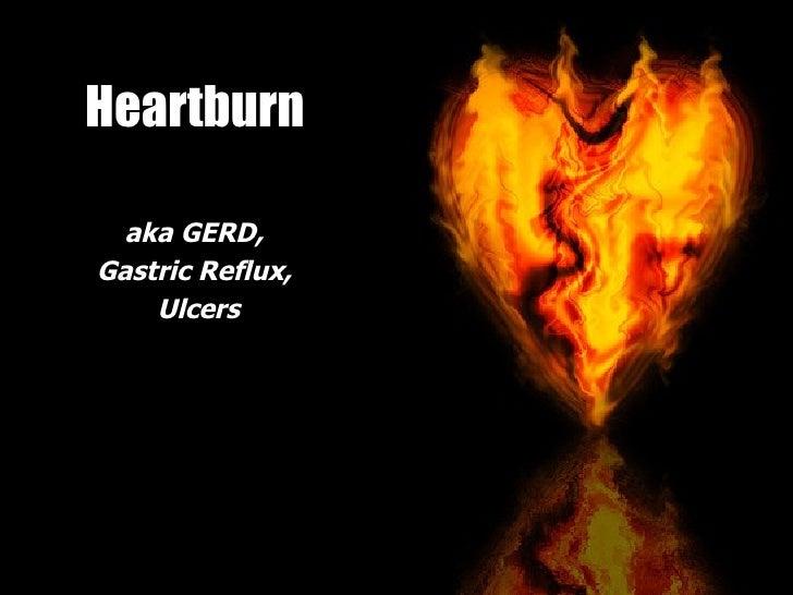 Heartburn <ul><li>aka GERD,  </li></ul><ul><li>Gastric Reflux,  </li></ul><ul><li>Ulcers </li></ul>