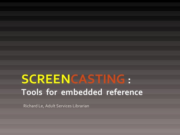 <ul><li>Richard Le, Adult Services Librarian </li></ul>SCREEN CASTING   :   Tools  for  embedded  reference