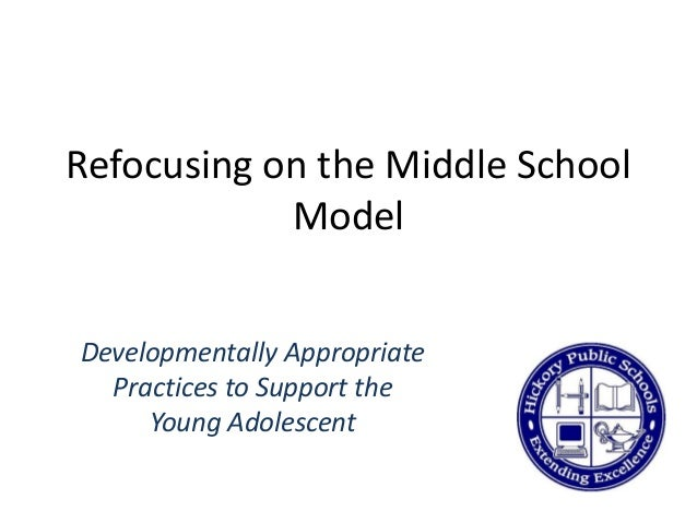 Refocusing on the Middle School Model Developmentally Appropriate Practices to Support the Young Adolescent