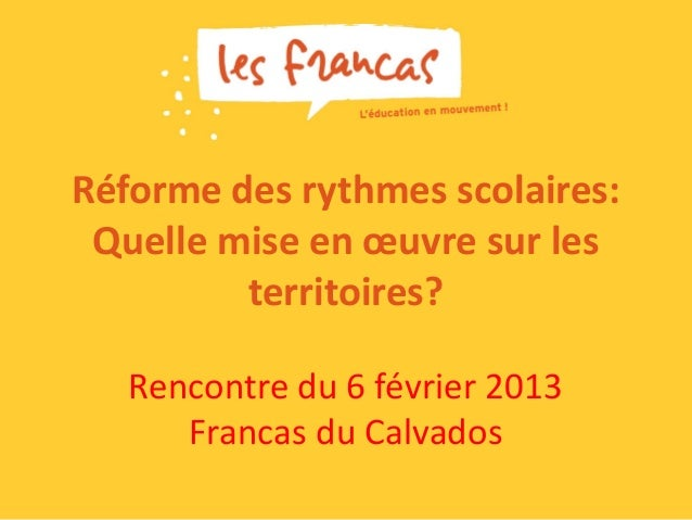 Réforme des rythmes scolaires: Quelle mise en œuvre sur les         territoires?   Rencontre du 6 février 2013      Franca...
