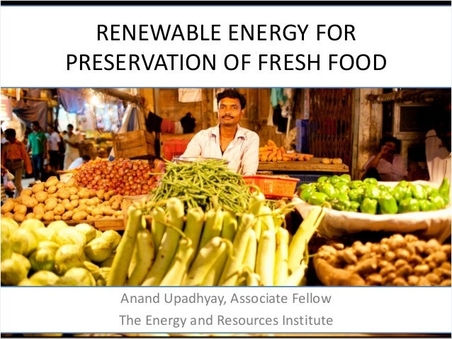 RENEWABLE ENERGY FOR PRESERVATION OF FRESH FOOD  Anand Upadhyay, Associate Fellow The Energy and Resources Institute