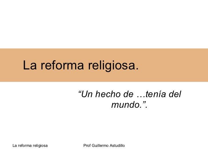 """La reforma religiosa. """" Un hecho de …tenía del mundo.""""."""