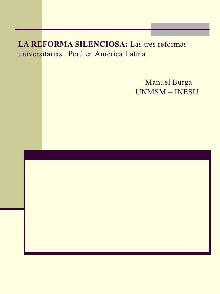 LA REFORMA SILENCIOSA:  Las tres reformas universitarias.  Perú en América Latina     Manuel Burga  UNMSM – INESU