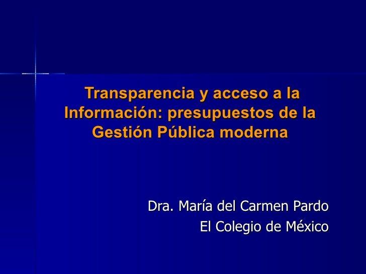 Transparencia y acceso a la Información: presupuestos de la Gestión Pública moderna Dra. María del Carmen Pardo El Coleg...