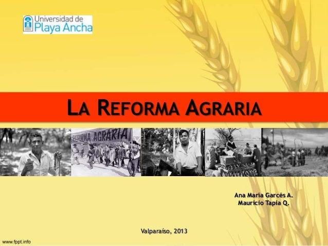 LA REFORMA AGRARIA Ana María Garcés A. Mauricio Tapia Q. Valparaíso, 2013