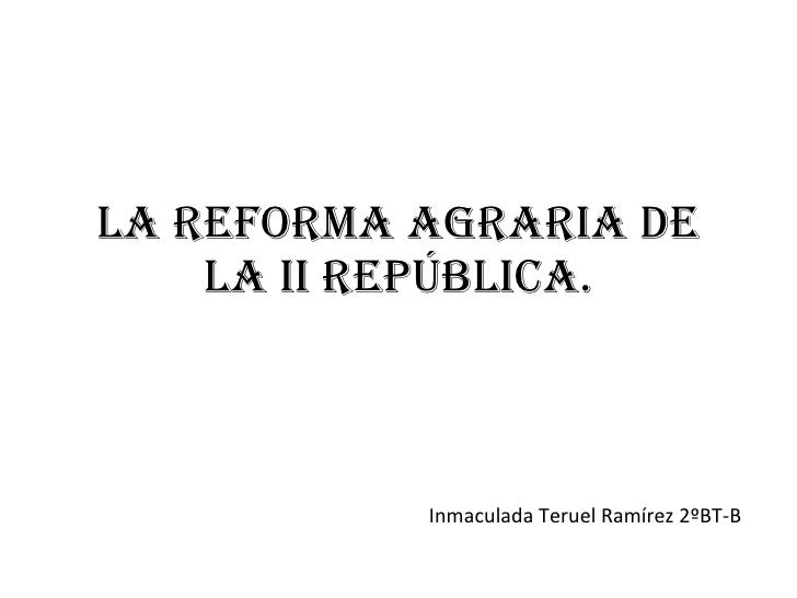 LA REFORMA AGRARIA DE LA II REPÚBLICA. Inmaculada Teruel Ramírez 2ºBT-B