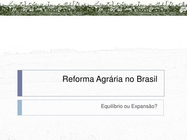 Reforma Agrária no Brasil<br />Equilíbrio ou Expansão? <br />