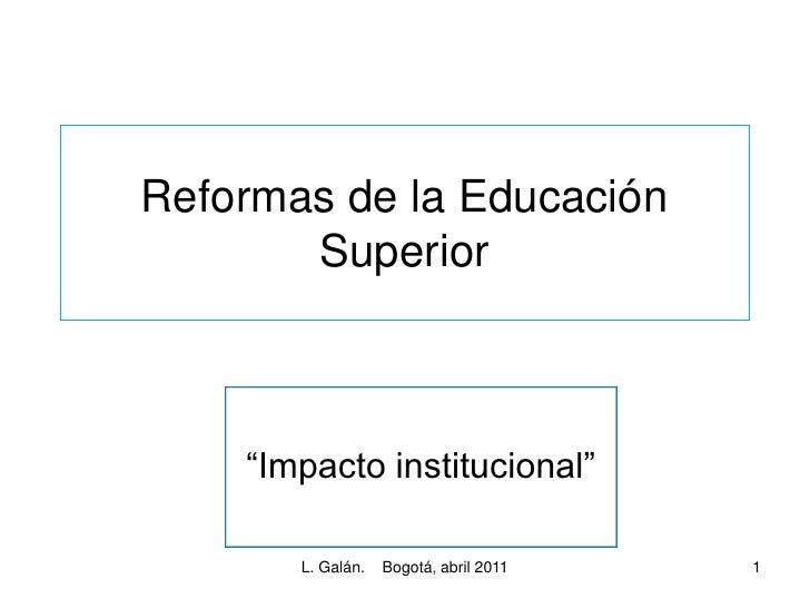 """Reformas de la Educación       Superior    """"Impacto institucional""""       L. Galán.   Bogotá, abril 2011   1"""