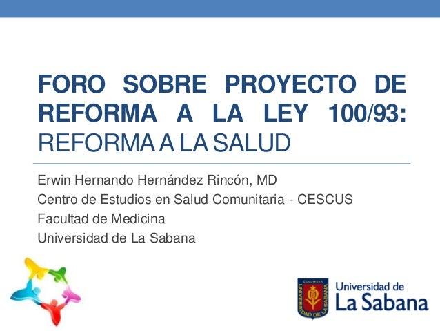 FORO SOBRE PROYECTO DE REFORMA A LA LEY 100/93: REFORMA A LA SALUD Erwin Hernando Hernández Rincón, MD Centro de Estudios ...