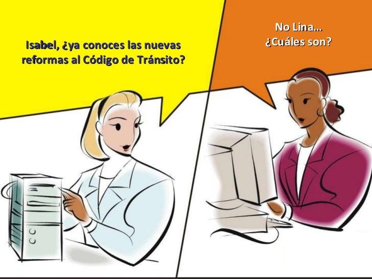 Isabel, ¿ya conoces las nuevas reformas al Código de Tránsito? No Lina… ¿Cuáles son?