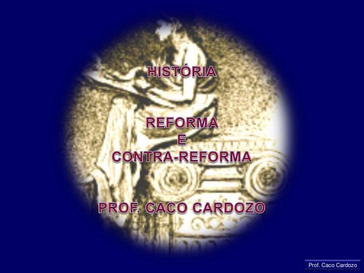 HISTÓRIA<br />REFORMA <br />E<br />CONTRA-REFORMA<br />PROF. CACO CARDOZO<br />Prof. Caco Cardozo<br />
