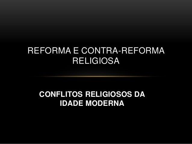 REFORMA E CONTRA-REFORMA        RELIGIOSA  CONFLITOS RELIGIOSOS DA      IDADE MODERNA