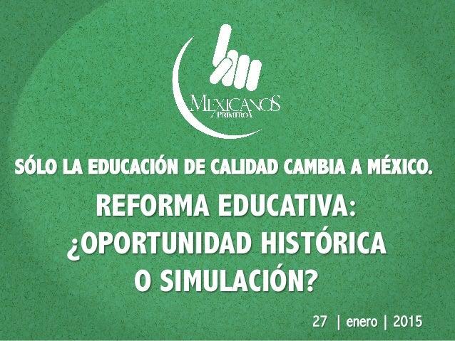 REFORMA EDUCATIVA: ¿OPORTUNIDAD HISTÓRICA O SIMULACIÓN? SÓLO LA EDUCACIÓN DE CALIDAD CAMBIA A MÉXICO. 27 | enero | 2015