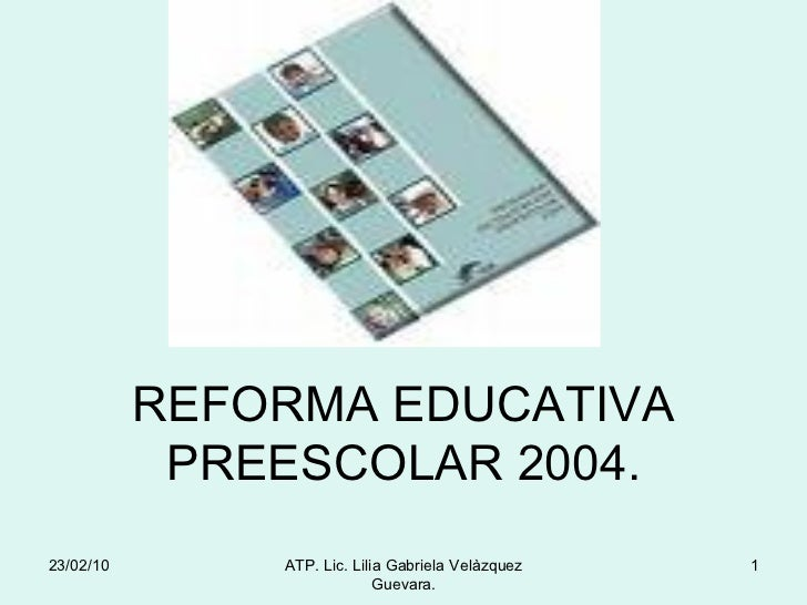 REFORMA EDUCATIVA PREESCOLAR 2004. 23/02/10 ATP. Lic. Lilia Gabriela Velàzquez Guevara.