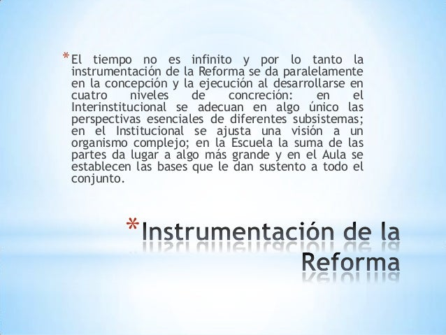 * El tiempo no es infinito y por lo tanto la instrumentación de la Reforma se da paralelamente en la concepción y la ejecu...