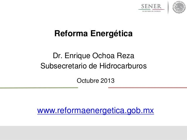 Reforma Energética Dr. Enrique Ochoa Reza Subsecretario de Hidrocarburos Octubre 2013  www.reformaenergetica.gob.mx