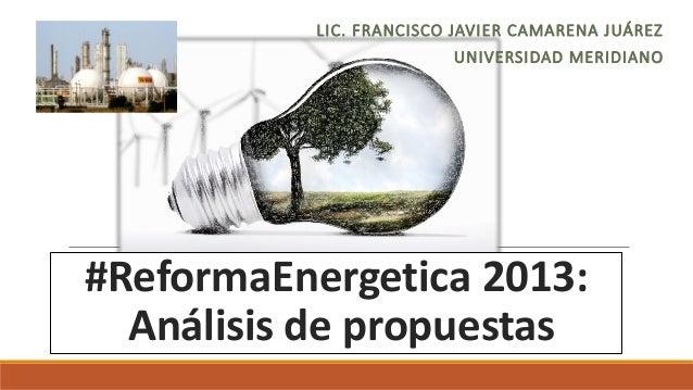 LIC. FRANCISCO JAVIER CAMARENA JUÁREZ UNIVERSIDAD MERIDIANO  #ReformaEnergetica 2013: Análisis de propuestas