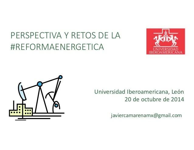 PERSPECTIVA Y RETOS DE LA  #REFORMAENERGETICA  Universidad Iberoamericana, León  20 de octubre de 2014  javiercamarenamx@g...