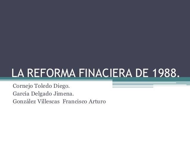 LA REFORMA FINACIERA DE 1988.Cornejo Toledo Diego.García Delgado Jimena.González Villescas Francisco Arturo