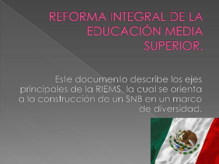 REFORMA INTEGRAL DE LA EDUCACIÓN MEDIA SUPERIOR.<br />Este documento describe los ejes principales de la RIEMS, la cual se...