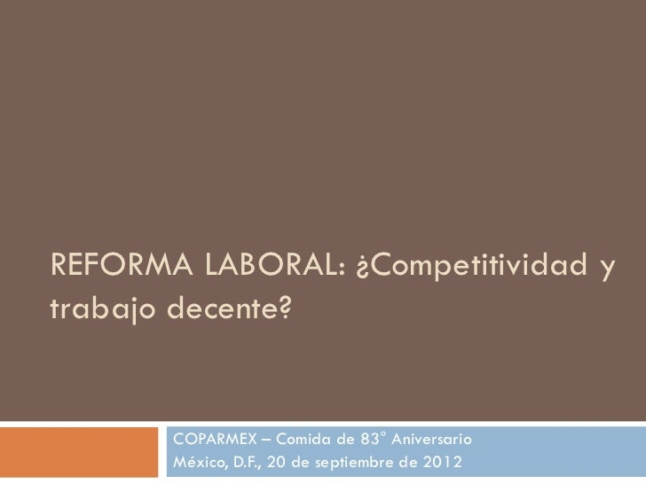 REFORMA LABORAL: ¿Competitividad ytrabajo decente?       COPARMEX – Comida de 83° Aniversario       México, D.F., 20 de se...