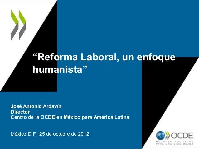 """""""Reforma Laboral, un enfoquehumanista""""José Antonio ArdavínDirectorCentro de la OCDE en México para América LatinaMéxico D...."""