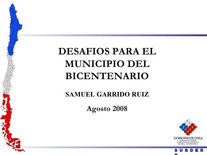 DESAFIOS PARA EL MUNICIPIO DEL BICENTENARIO SAMUEL GARRIDO RUIZ Agosto 2008