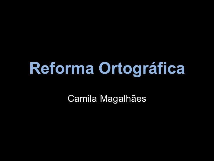 Reforma Ortográfica    Camila Magalhães