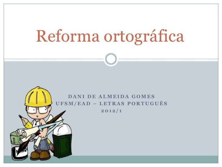Reforma ortográfica     DANI DE ALMEIDA GOMES  UFSM/EAD – LETRAS PORTUGUÊS              2012/1