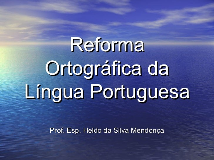 Reforma  Ortográfica daLíngua Portuguesa  Prof. Esp. Heldo da Silva Mendonça