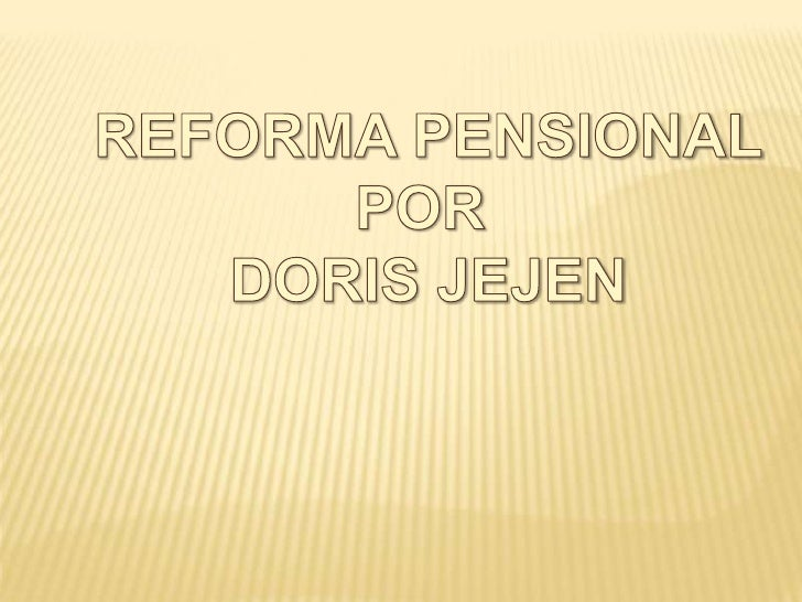 REFORMA PENSIONAL<br />POR <br />DORIS JEJEN<br />