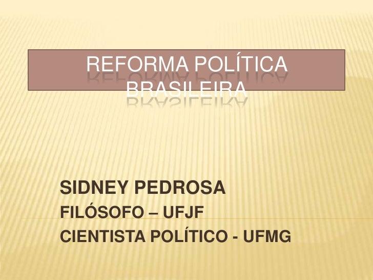 REFORMA POLÍTICA BRASILEIRA<br />SIDNEY PEDROSA<br />FILÓSOFO – UFJF<br />CIENTISTA POLÍTICO - UFMG<br />