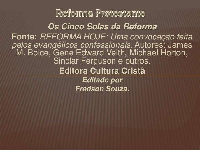 Os Cinco Solas da Reforma Fonte: REFORMA HOJE: Uma convocação feita pelos evangélicos confessionais. Autores: James M. Boi...